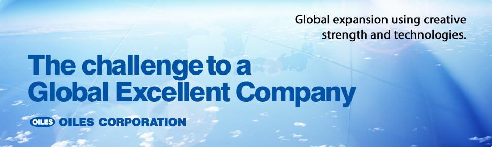 The challenge to a Global Excellent Company Global expansion using creative strength and Technologies. OILES CORPORATION